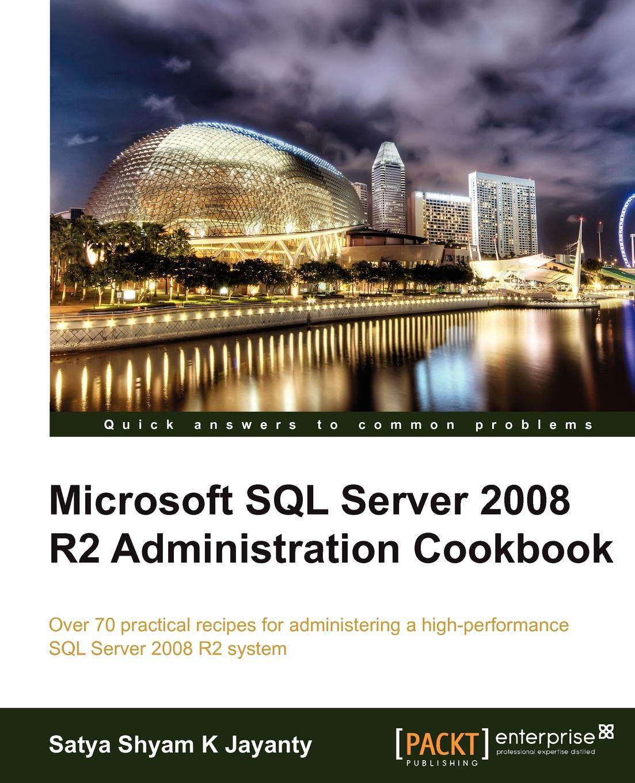 Satya Shyam K. Jayanty Microsoft SQL Server 2008 R2 Administration Cookbook