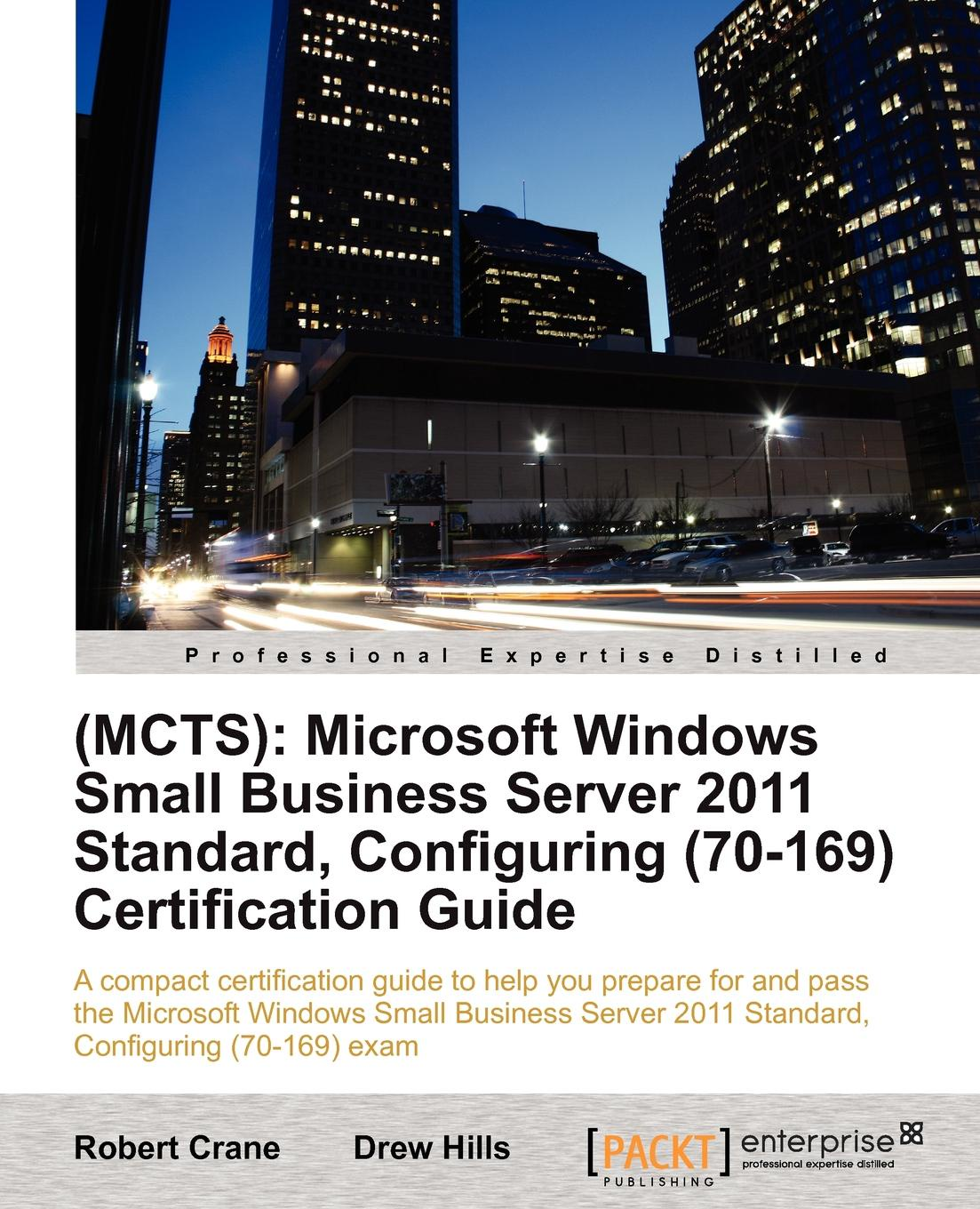 Drew Hills, Robert Crane (Be Mba McP) (Mcts). Microsoft Windows Small Business Server 2011 Standard, Configuring (70-169) Certification Guide mcts microsoft® exchange server 2007 configuration study guide