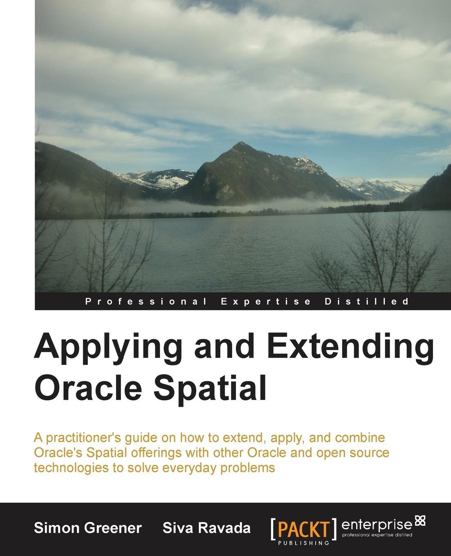 Simon Gerard Greener, Siva Ravada Applying and Extending Oracle Spatial spatial data integration