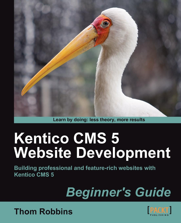 Thom Robbins Kentico CMS 5 Website Development. Beginners Guide