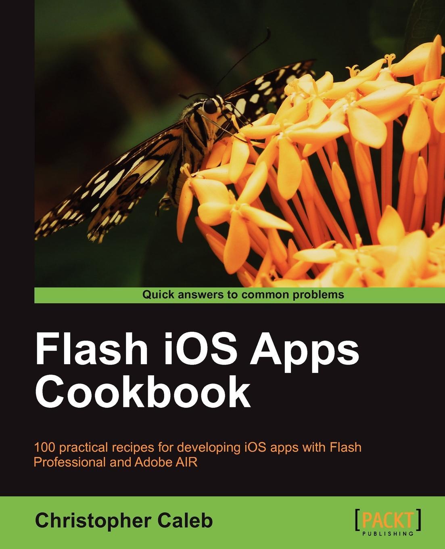 Christopher Caleb Flash IOS Apps Cookbook