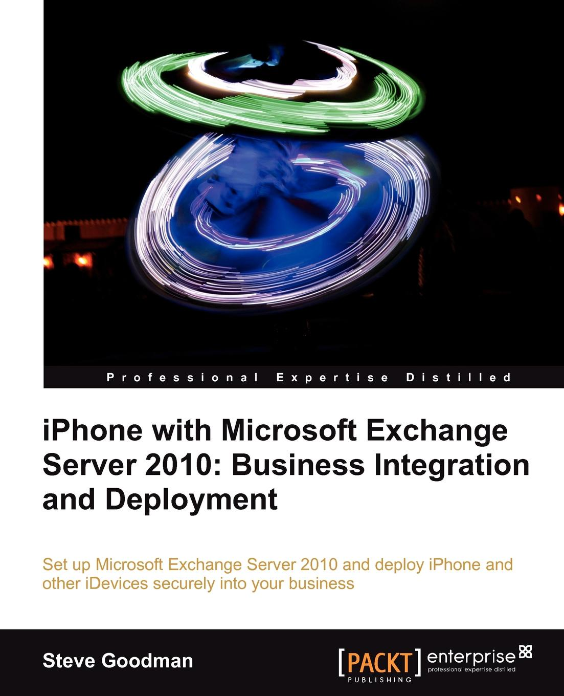Steve Goodman iPhone with Microsoft Exchange Server 2010 - Business Integration and Deployment