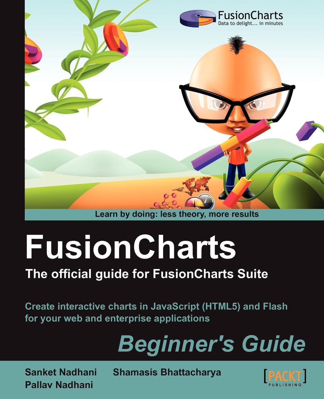 Sanket Nadhani, Pallav Nadhani, Shamasis Bhattacharya Fusioncharts Beginner's Guide. The Official Guide