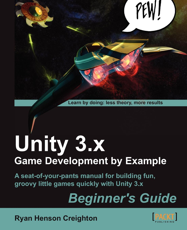 Ryan Henson Creighton Unity 3.X Game Development by Example Beginners Guide