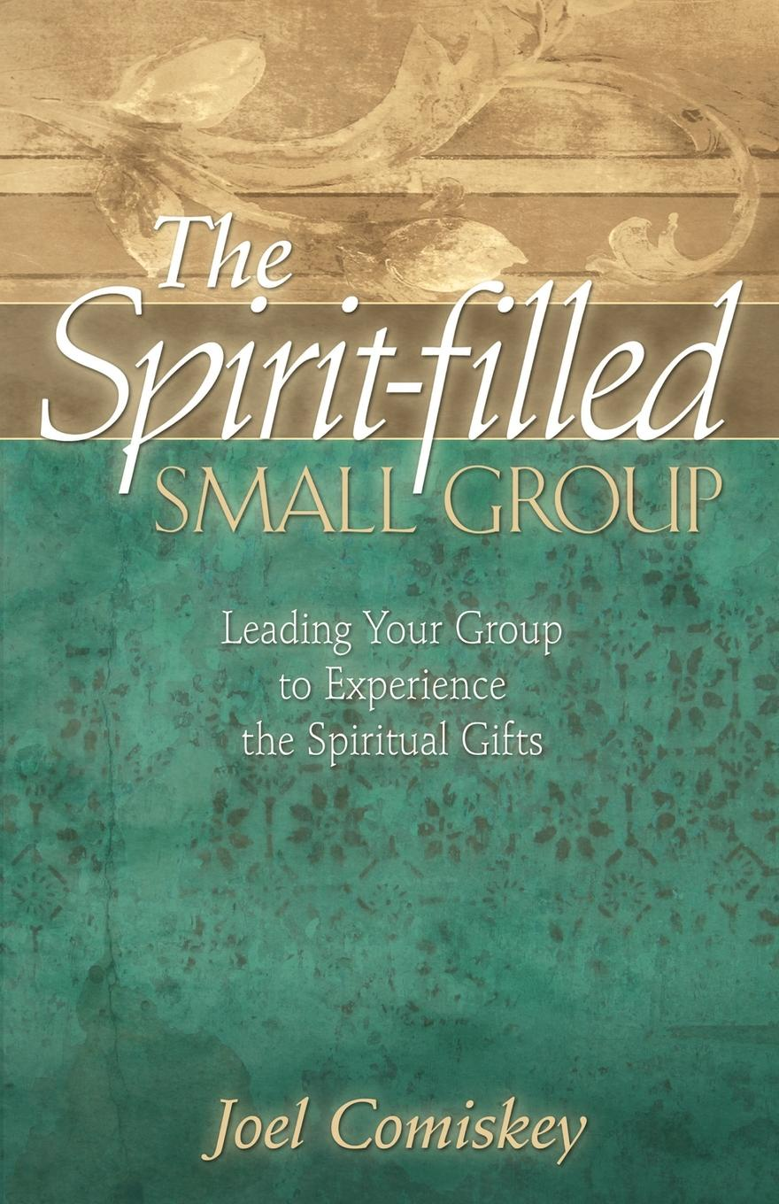 Joel Comiskey The Spirit-filled Small Group