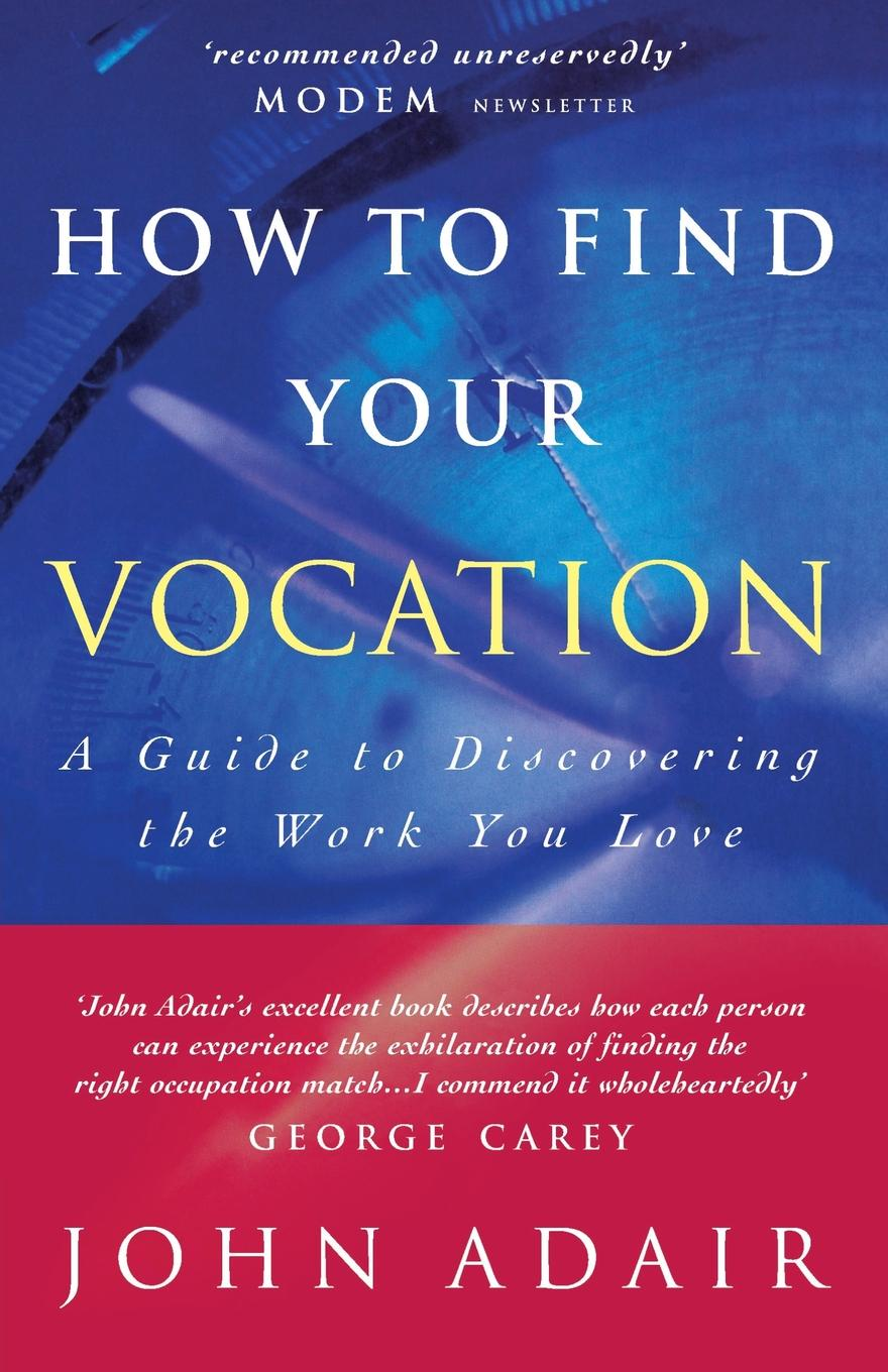John Adair How to Find Your Vocation. A Guide to Discovering the Work You Love john adair john adair s 100 greatest ideas for smart decision making