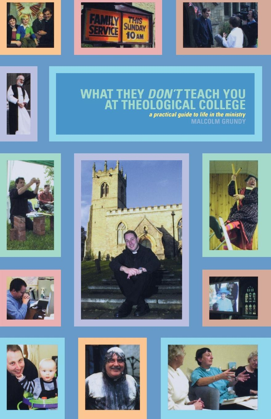 Malcolm Grundy What They Dont Teach You in Theological College. A Practical Guide to Life the Ministry