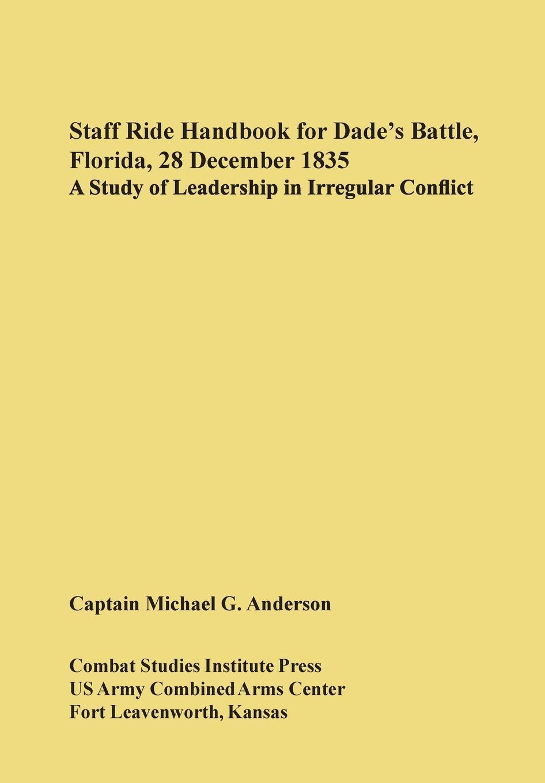 Michael G. Anderson, U. S. Army Comabt Studies Institute Staff Ride Handbook for Dade's Battle, Florida, 28 December 1835. A Study of Leadership in Irregular Conflict недорго, оригинальная цена