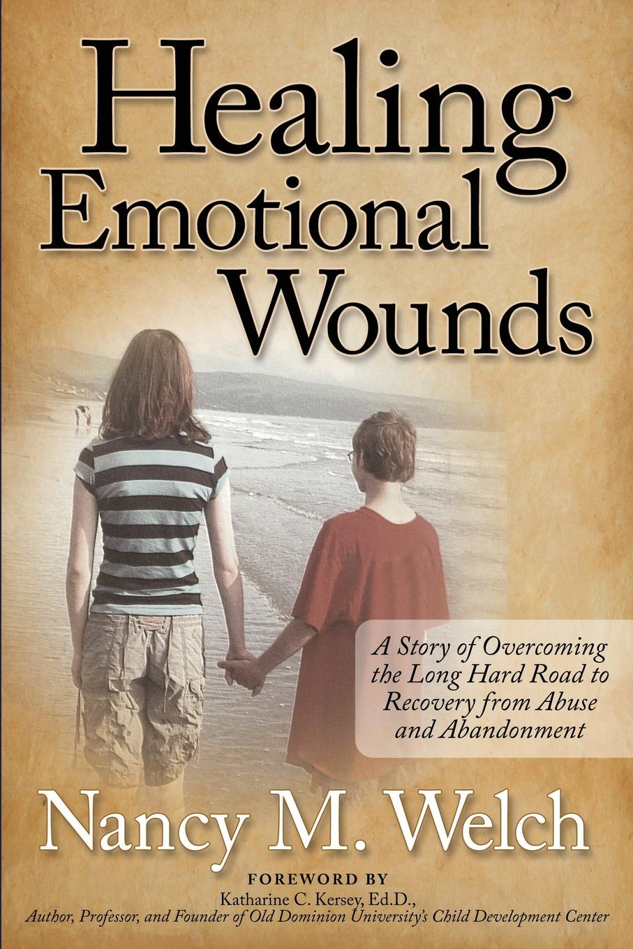 Nancy M. Welch Healing Emotional Wounds. A Story of Overcoming the Long Hard Road to Recovery from Abuse and Abandonment a road to recovery