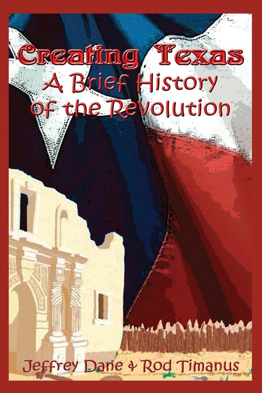 Jeffrey Dane, Rod Timanus Creating Texas - A Brief History of the Revolution