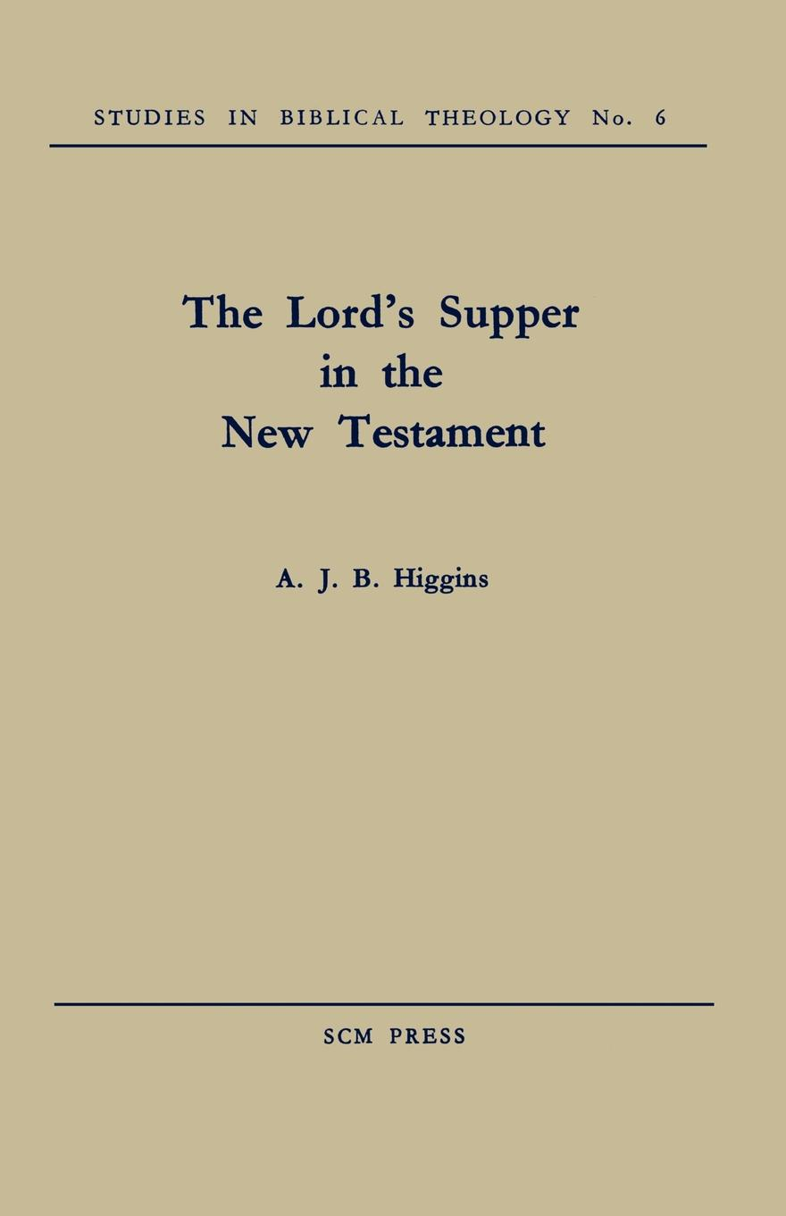 A. J. B. Higgins The Lord's Supper in the New Testament higgins j the midnight bell
