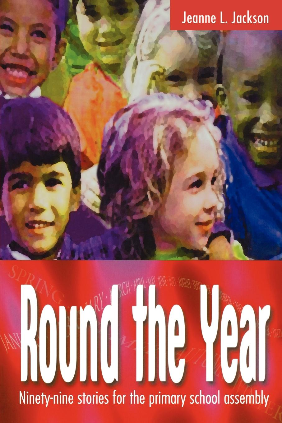 Jeanne J. Jackson Round the Year. Ninety-Nine Stories for the Primary School Assembly