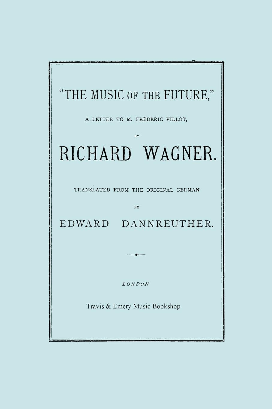 Richard Wagner, Edward Dannreuther The Music of the Future, a Letter to Frederic Villot, by Richard Wagner, Translated by Edward Dannreuther. (Facsimile of 1873 edition). heinrich wilsing richard wagner the mastersingers of nurnberg a guide to the music and the drama
