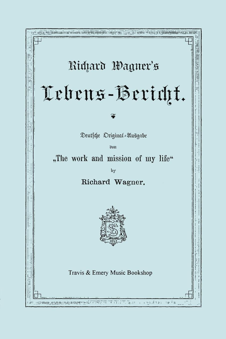 Richard Wagner Richard Wagner's Lebens-Bericht. Deutsche Original-Ausgabe Von the Work and Mission of My Life by Richard Wagner. Facsimile of 1884 Edition, in German richard wagner richard mansfield xml all in one desk reference for dummies
