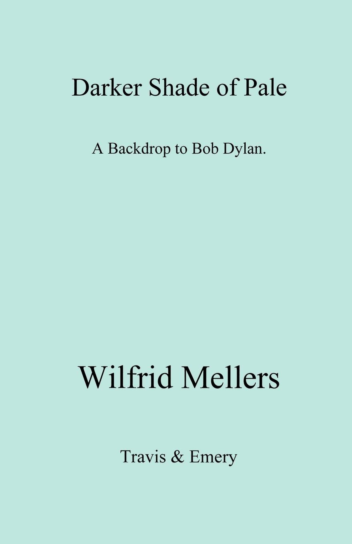 лучшая цена Wilfrid Mellers A Darker Shade of Pale. a Backdrop to Bob Dylan.