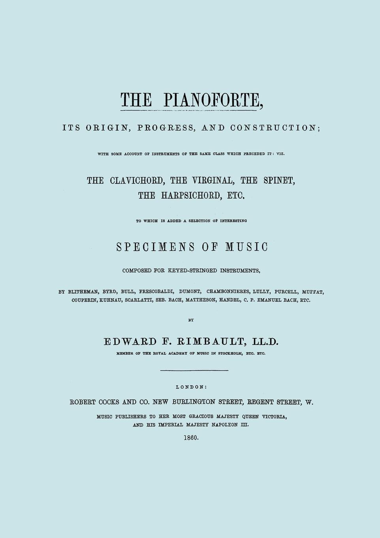 Edward F. Rimbault The Pianoforte, Its Origin, Progress, and Construction. .Facsimile of 1860 edition..
