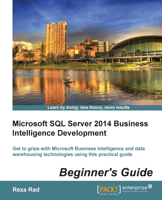 Reza Rad Microsoft SQL Server 2014 Business Intelligence Development Beginner's Guide mike davis professional microsoft sql server 2014 integration services