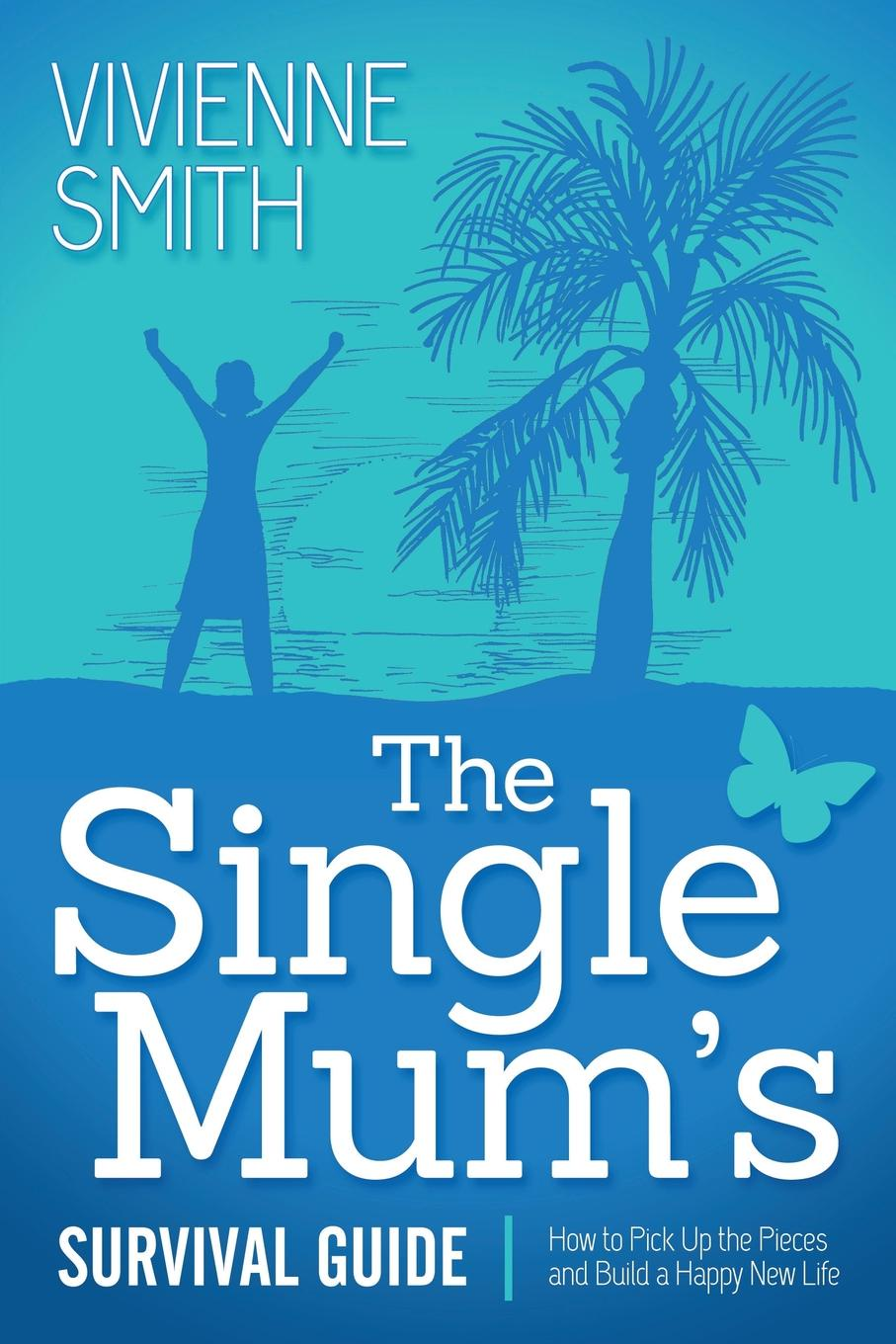 Vivienne Smith The Single Mum's Survival Guide. How to Pick Up the Pieces and Build a Happy New Life rebecca branstetter the school psychologist s survival guide