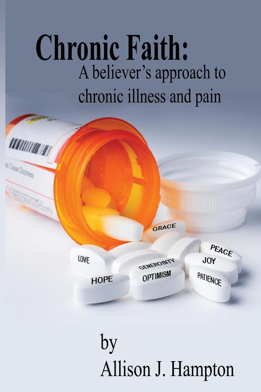Allison J. Hampton Chronic Faith. A Believer's Approach to Chronic Illness and Pain j a bouma a rediscovered faith