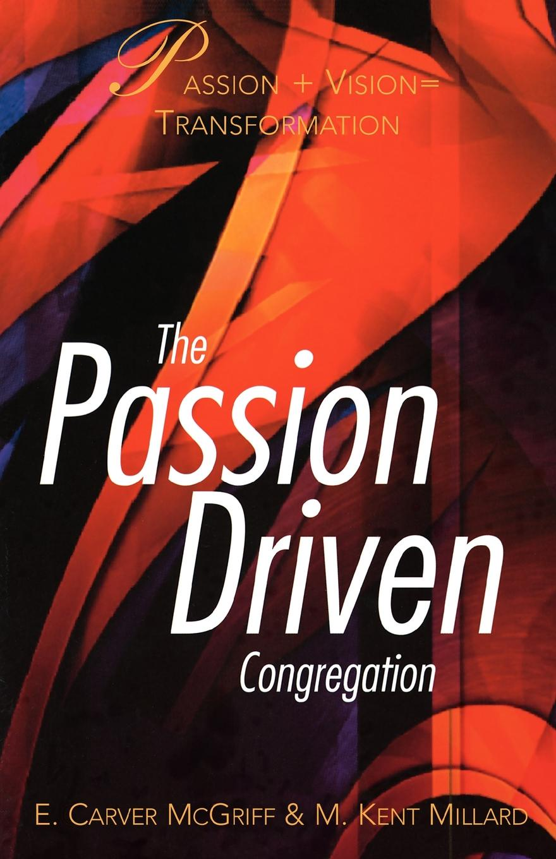 E. Carver McGriff, Carver McGriff, Kent Millard The Passion Driven Congregation richard chang y the passion plan at work building a passion driven organization