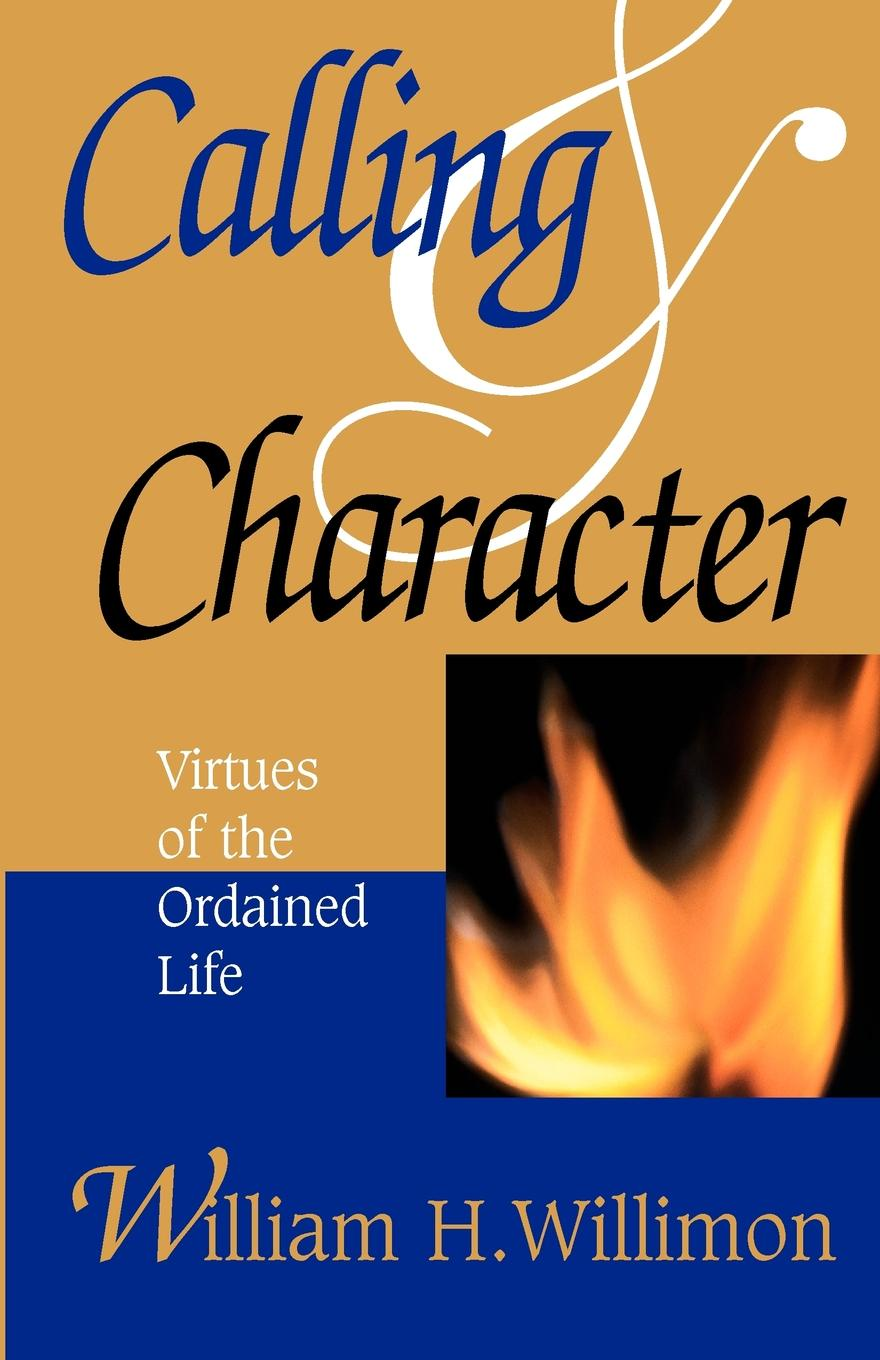William H Willimon Calling and Character Virtues of the Ordained Life