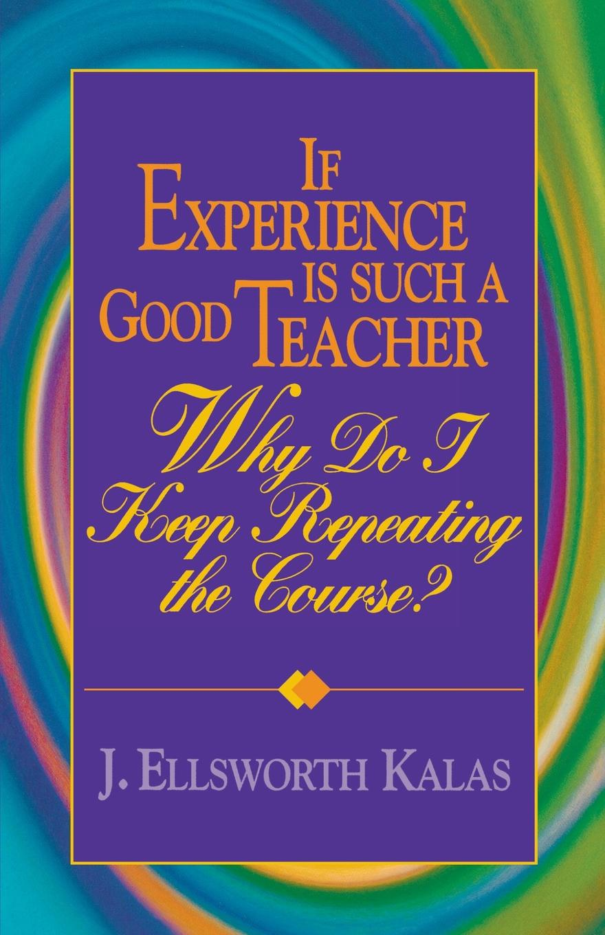 J. Ellsworth Kalas If Experience Is Such a Good Teacher, Why Do I Keep Repeating the Course? with Study Guide fly with english b teacher s guide