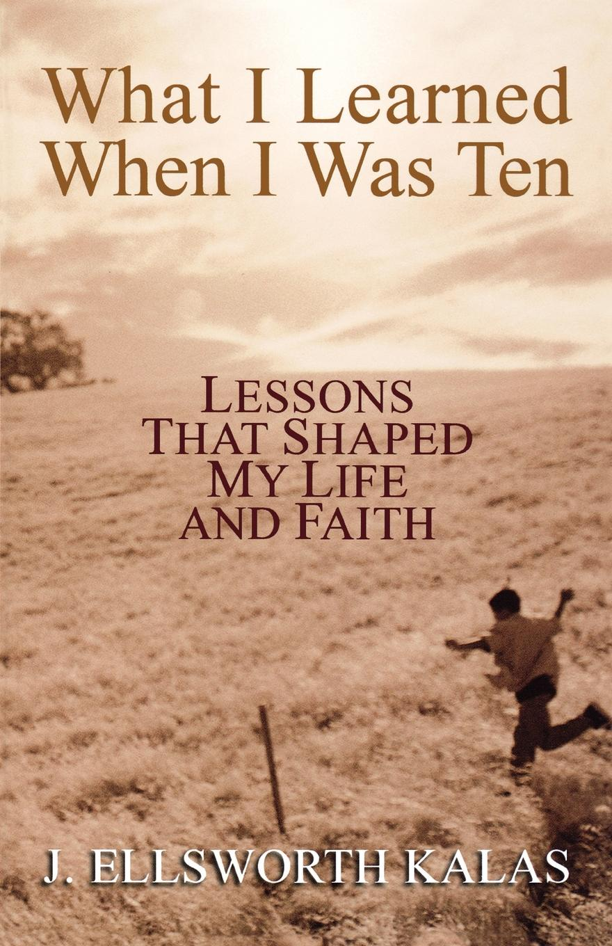 J. Ellsworth Kalas What I Learned When I Was Ten. Lessons That Shaped My Life and Faith mikki e nix what i learned in love