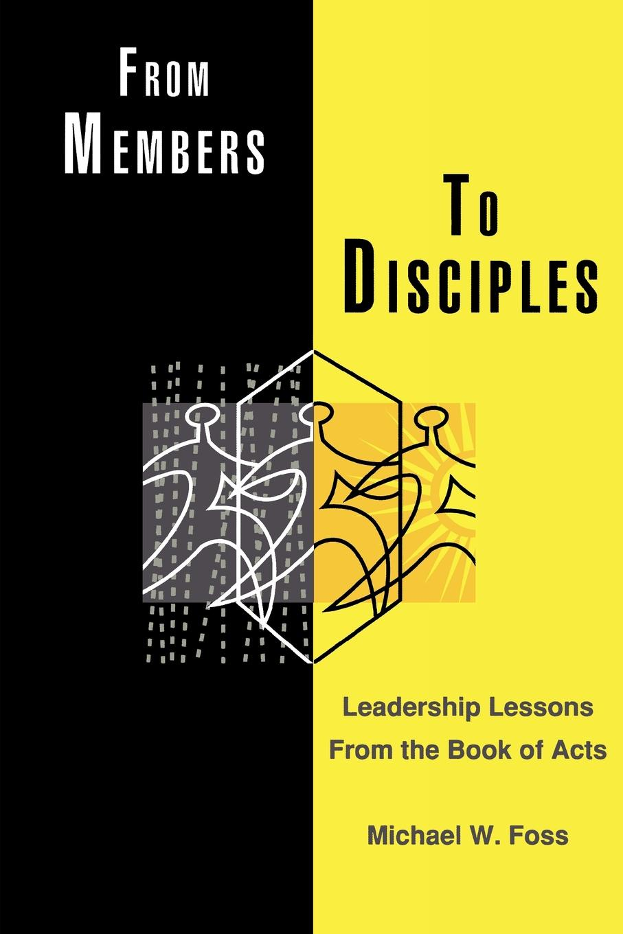 Michael W. Foss From Members to Disciples. Leadership Lessons from the Book of Acts jim ware the leadership genius of george w bush 10 commonsense lessons from the commander in chief