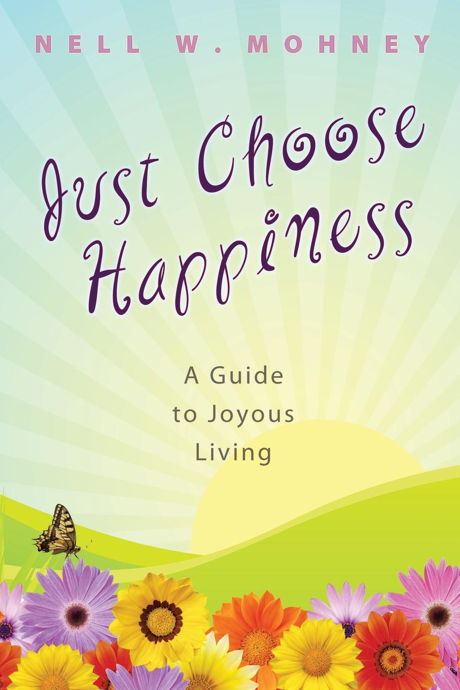 Nell W. Mohney Just Choose Happiness. A Guide to Joyous Living