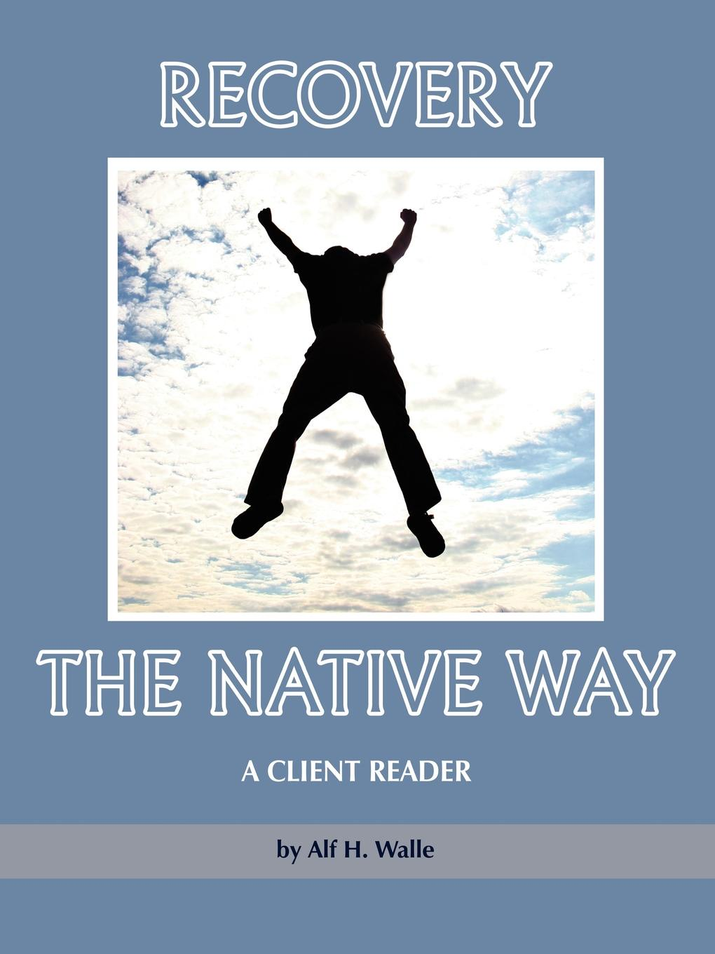 Alf H. Walle Recovery the Native Way. A Client Reader (PB) alf h walle recovery the native way a therapist s manual pb