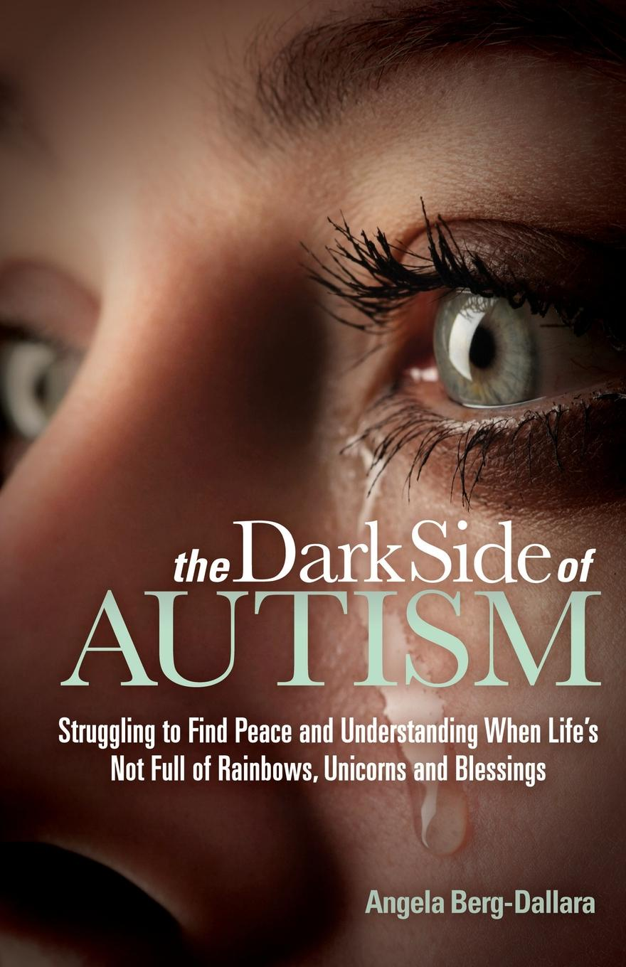 Angela Berg-Dallara The Dark Side of Autism. Struggling to Find Peace and Understanding When Life's Not Full of Rainbows, Unicorns and Blessings the wisdom of unicorns