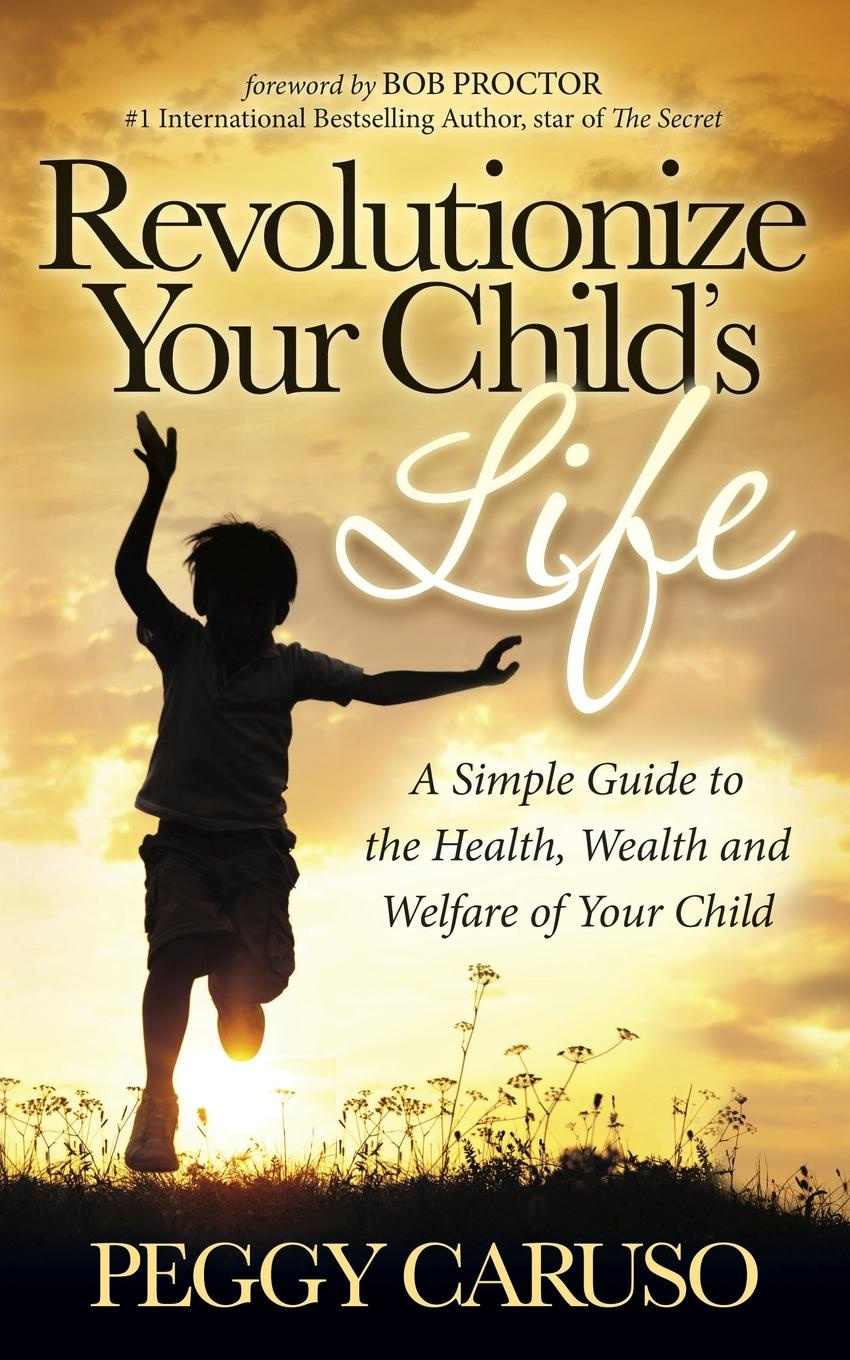 Peggy Caruso Revolutionize Your Child S Life. A Simple Guide to the Health, Wealth and Welfare of Your Child karen j carlson the new harvard guide to womens s health