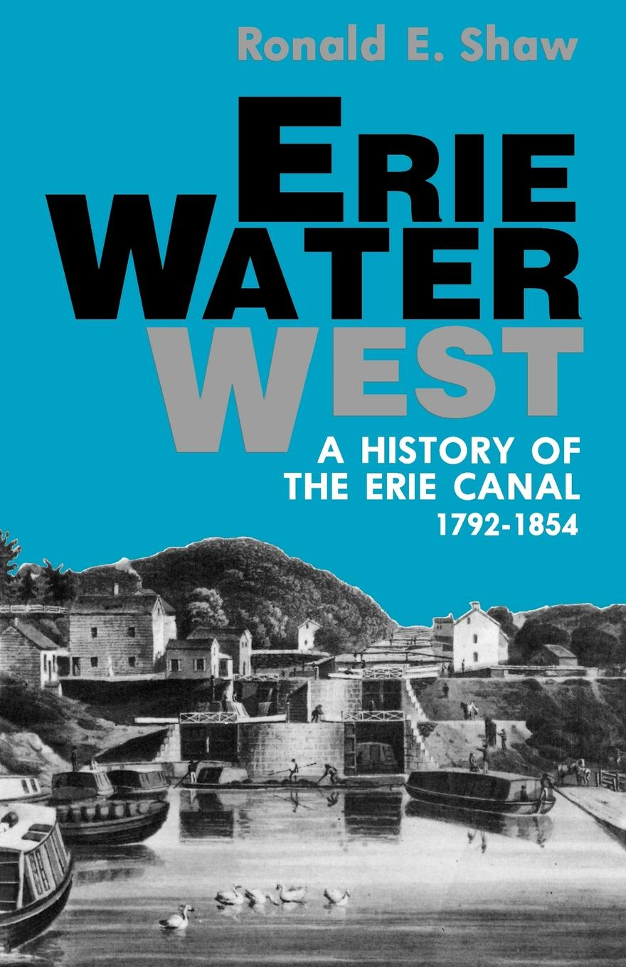 Ronald E. Shaw Erie Water West. A History of the Erie Canal, 1792-1854 леска зимняя momoi fishing hameleon ice fishing 30 м 0 22 мм 6 кг