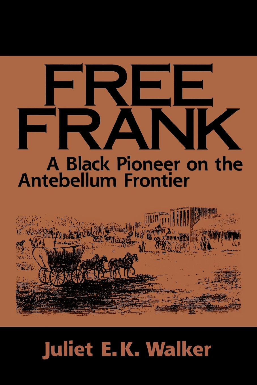 Juliet E. K. Walker Free Frank. A Black Pioneer on the Antebellum Frontier a Black Pioneer on the Antebellum Frontier цена 2017