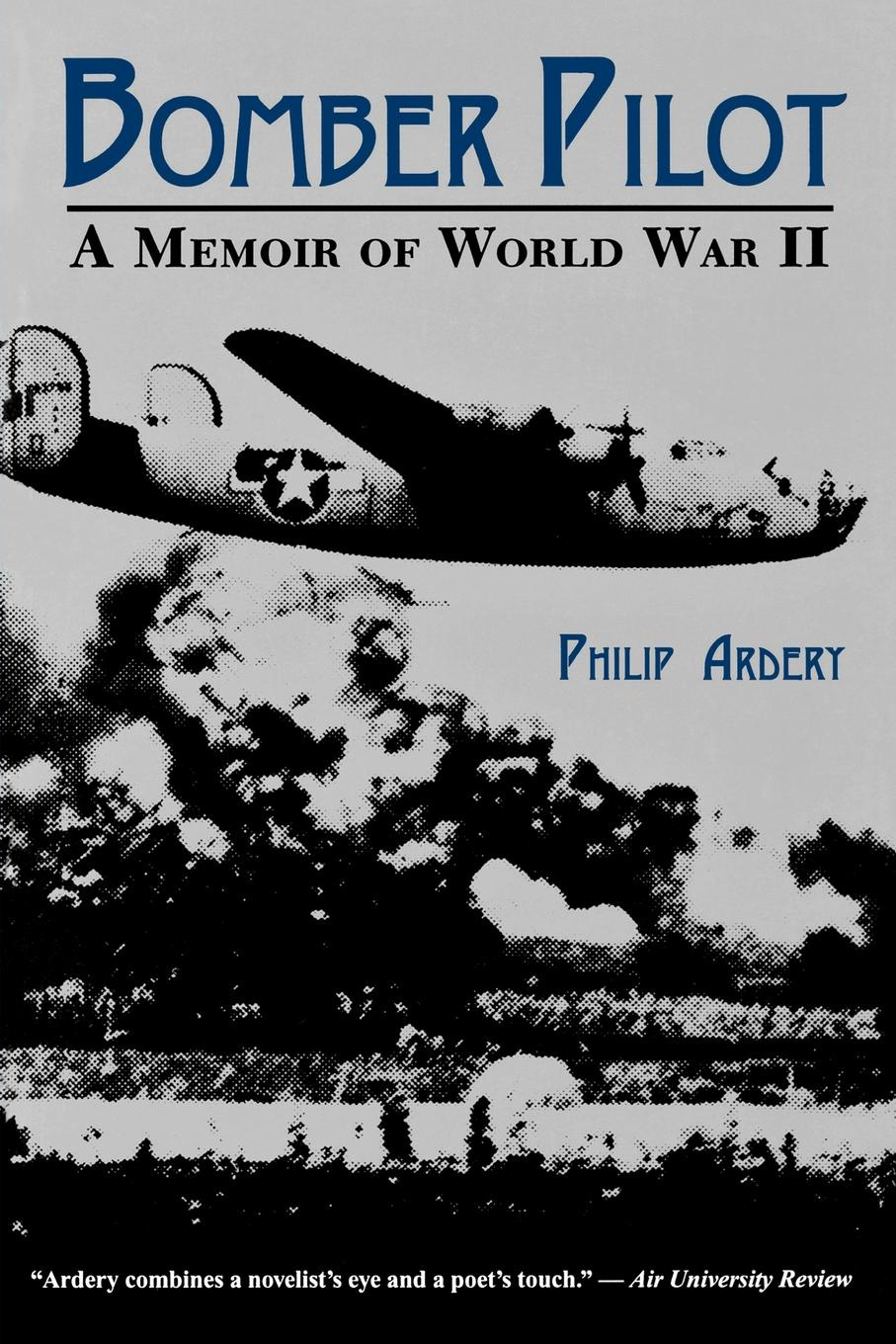 Philip Ardery Bomber Pilot. A Memoir of World War II a Memoir of World War II