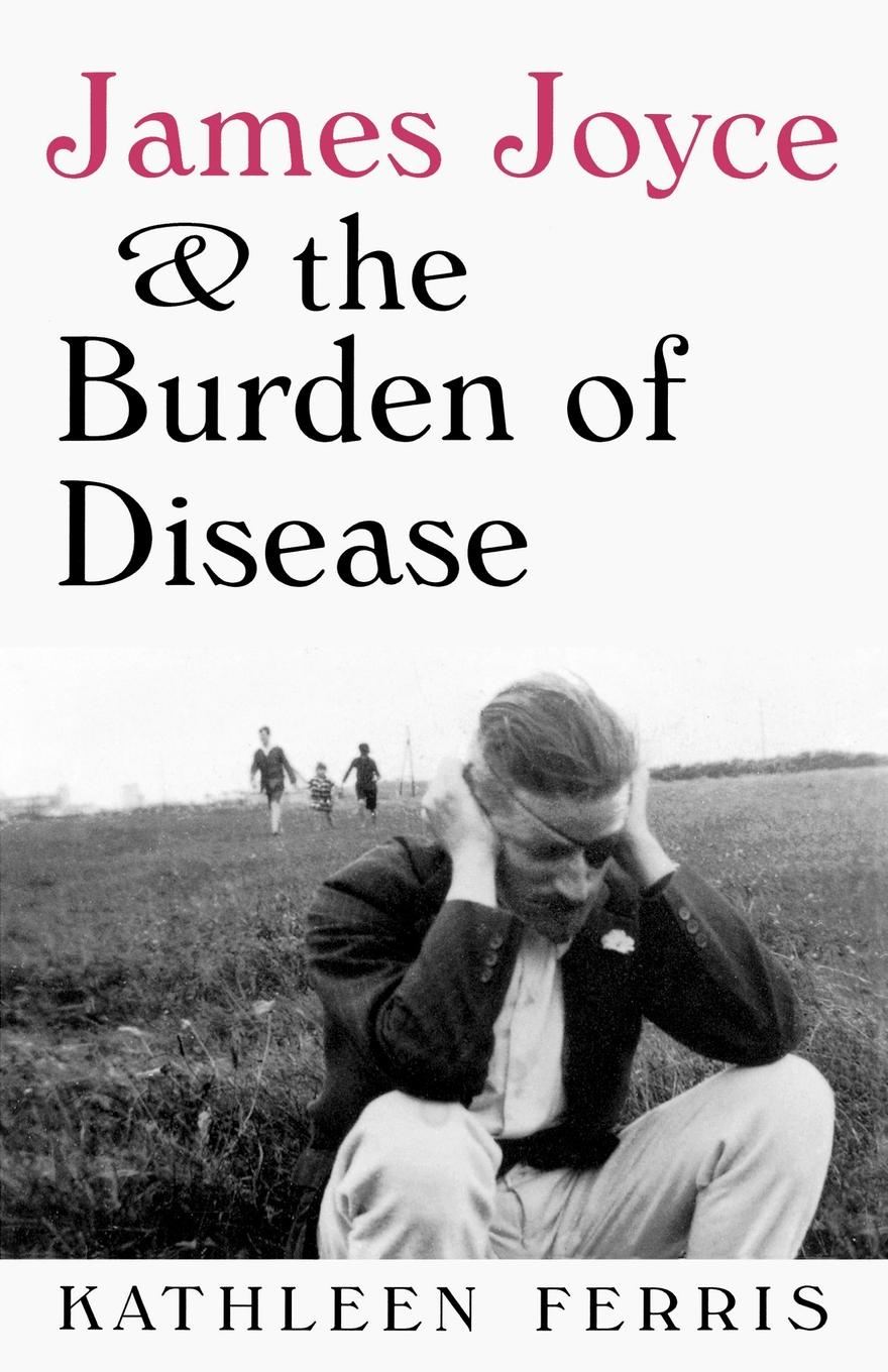 Фото - Kathleen Ferris James Joyce and the Burden of Disease burden of grief burden of grief fields of salvation