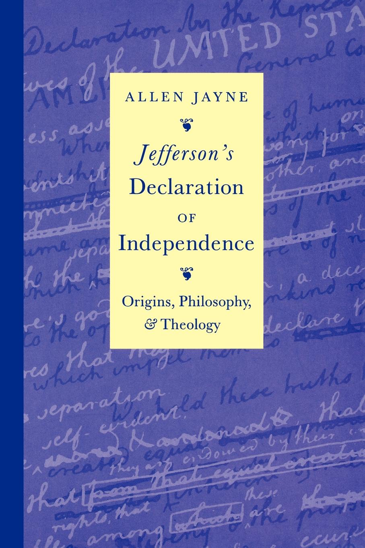 Allen Jayne Jeffersons Declaration of Independence. Origins, Philosophy, and Theology