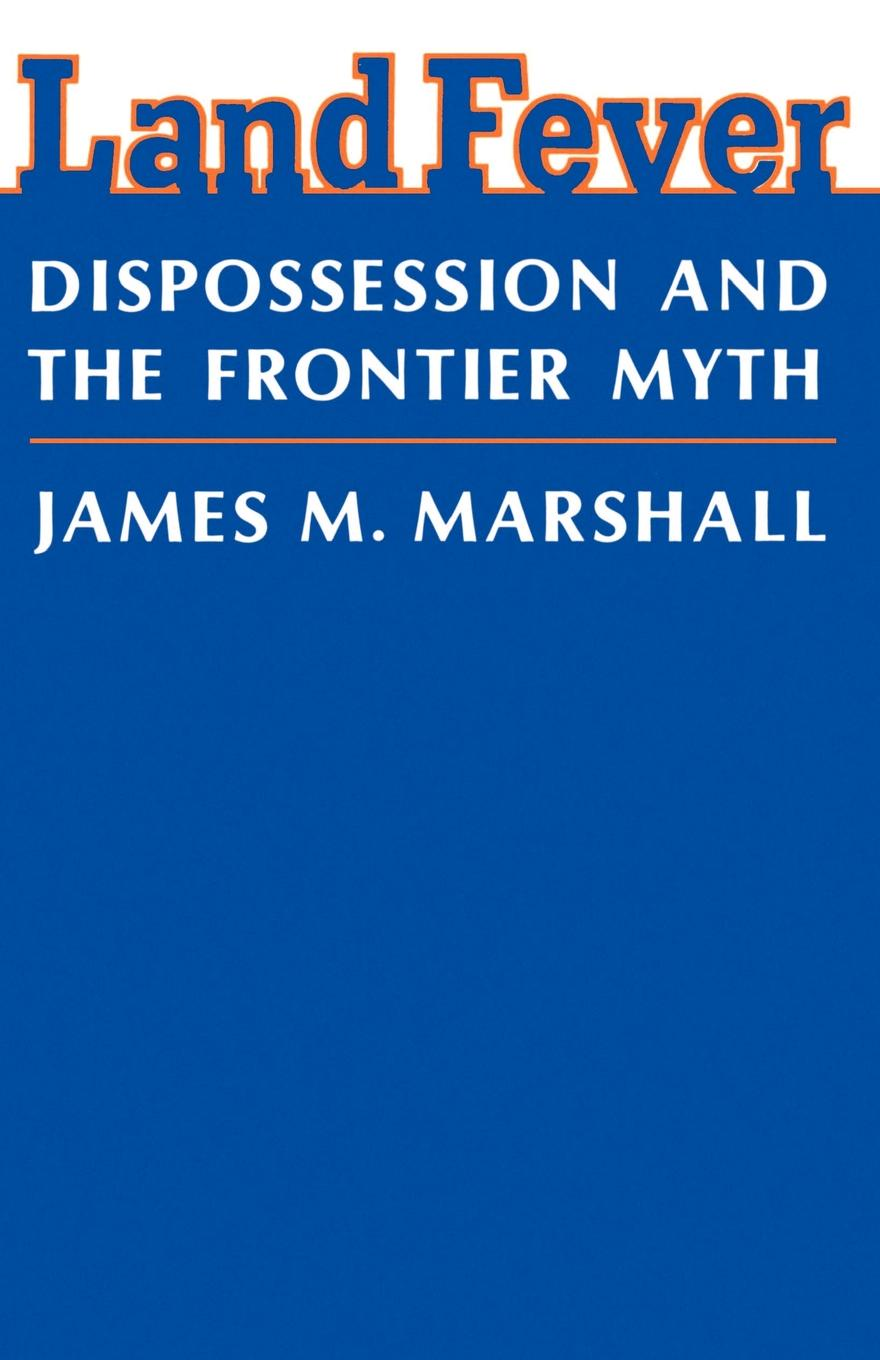 James M. Marshall Land Fever. Dispossession and the Frontier Myth