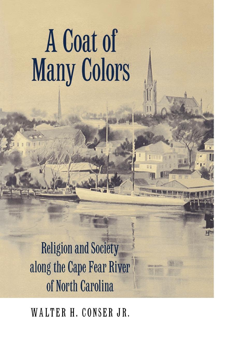 Walter H. Jr. Conser A Coat of Many Colors. Religion and Society Along the Cape Fear River of North Carolina цена