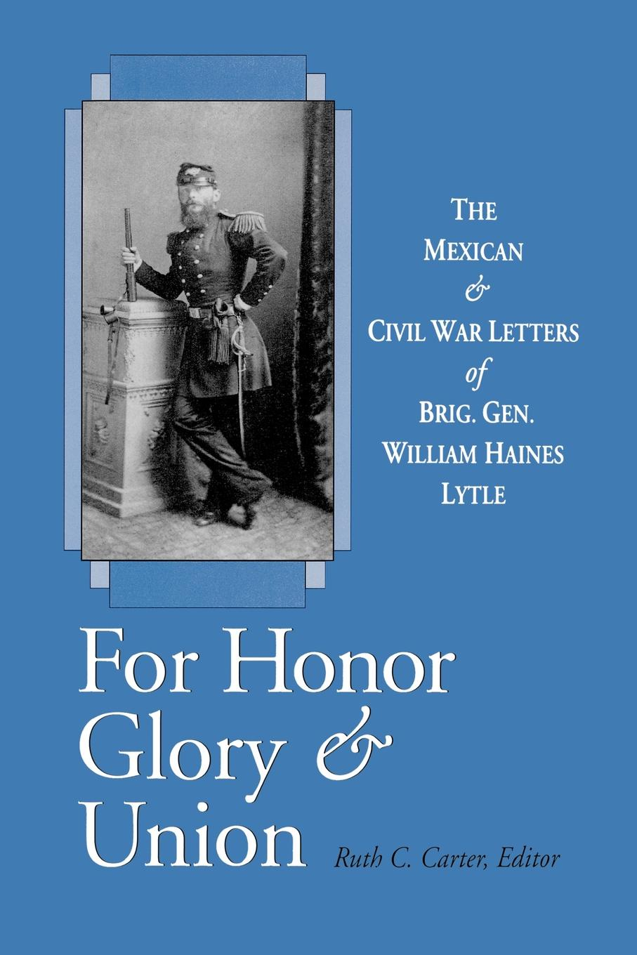 William Haines Lytle For Honor, Glory, and Union. The Mexican and Civil War Letters of Brig. Gen. William Haines Lytle paula lytle lifeline to young mothers