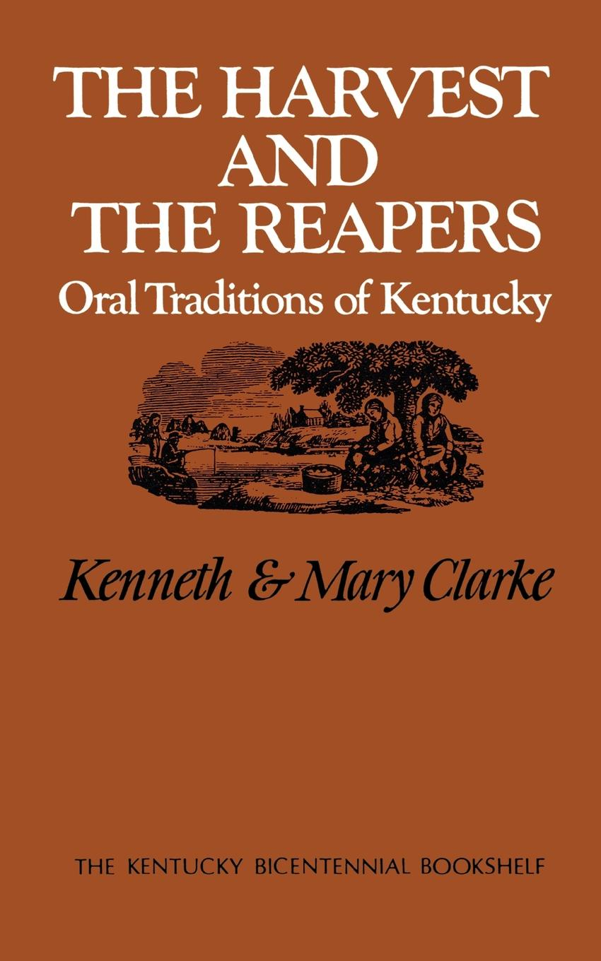 Kenneth Clarke, Mary Clarke The Harvest and the Reapers. Oral Traditions of Kentucky цена в Москве и Питере