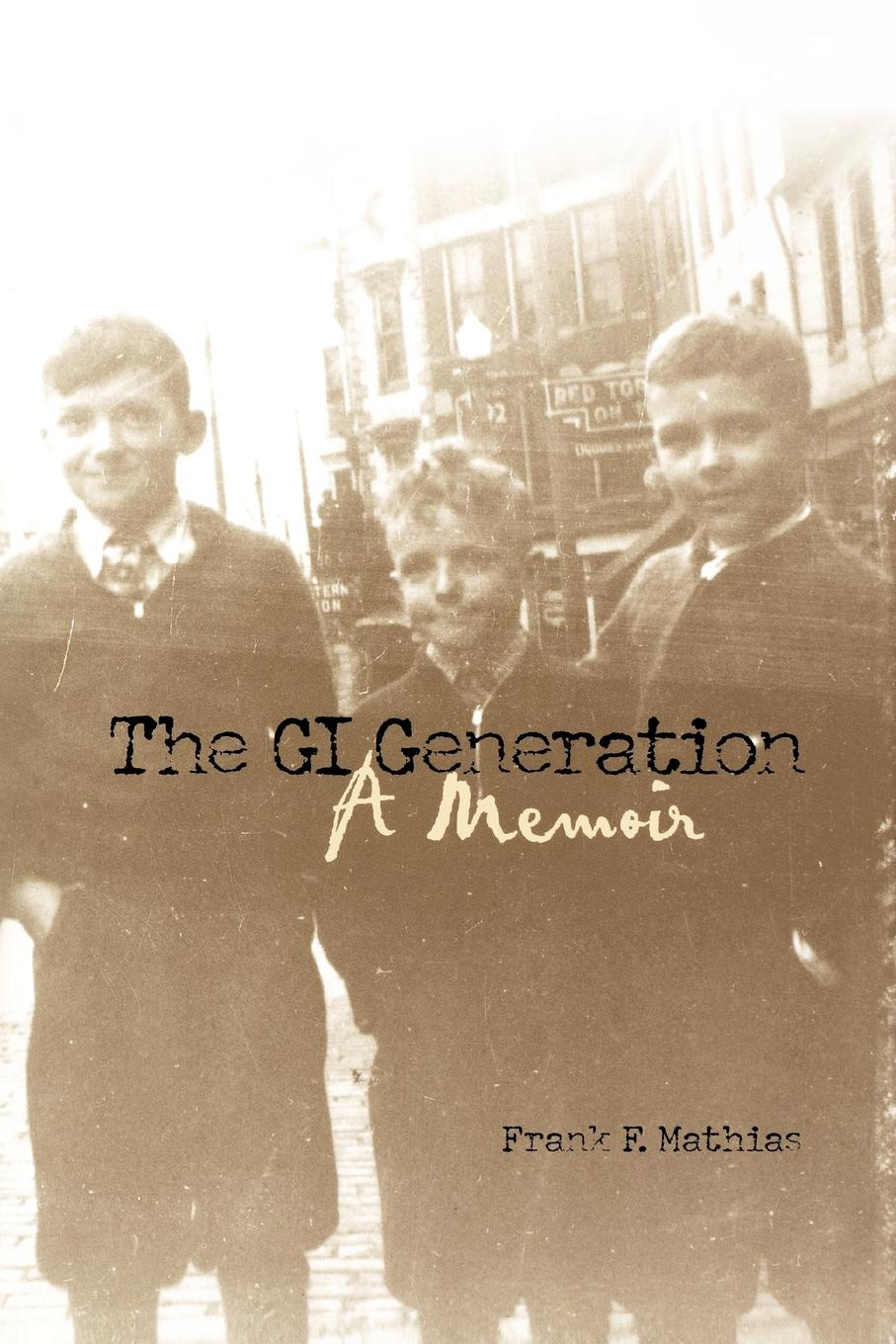 Frank F. Mathias The GI Generation. A Memoir