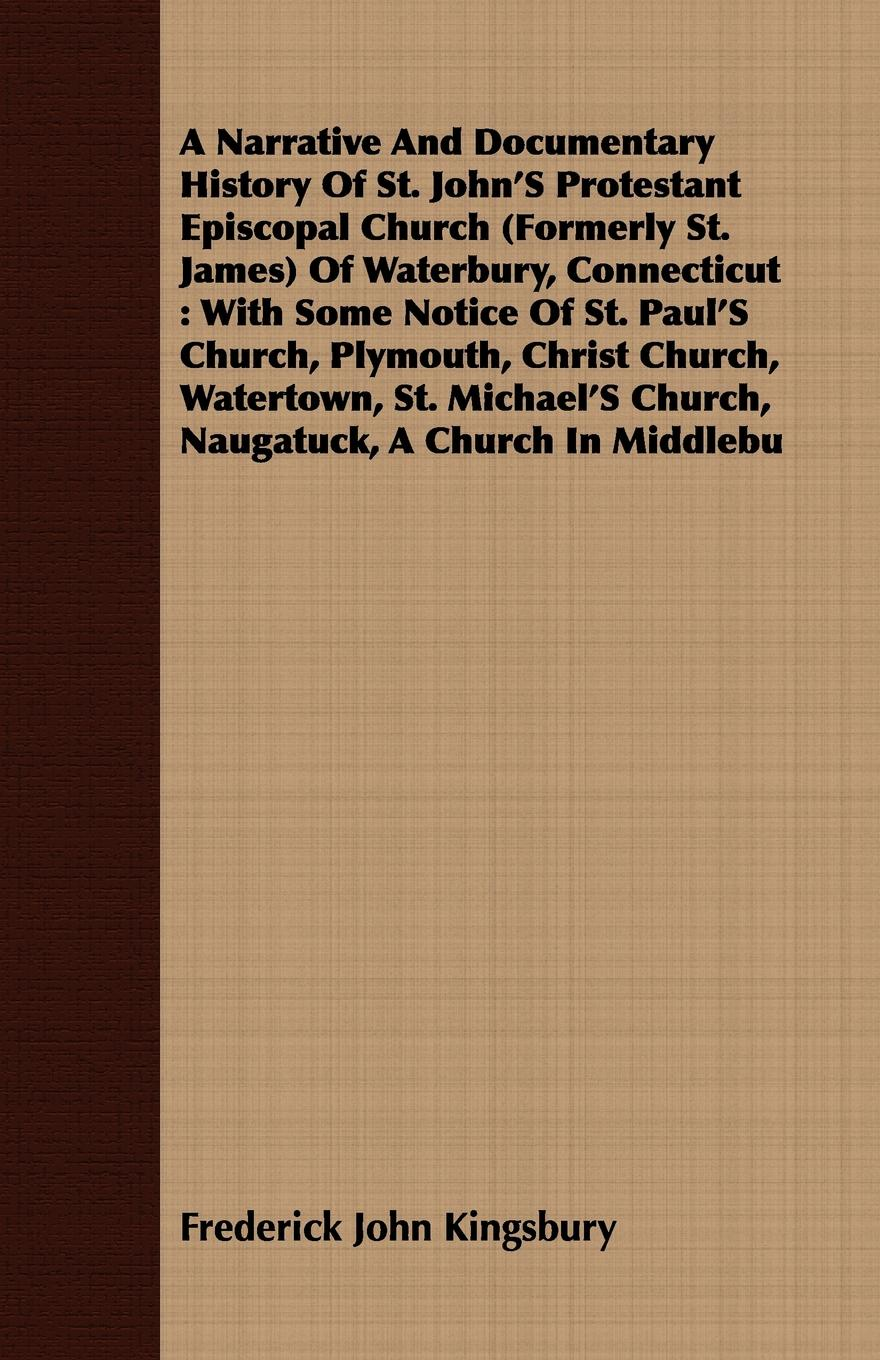 Фото - Frederick John Kingsbury A Narrative And Documentary History Of St. John'S Protestant Episcopal Church (Formerly St. James) Of Waterbury, Connecticut. With Some Notice Of St. Paul'S Church, Plymouth, Christ Church, Watertown, St. Michael'S Church, Naugatuck, A Church In M... orline st john alexander the st john genealogy descendants of matthias st john of dorchester massachusetts 1634 of windsor connecticut 1640 of wethersfield connecticut 1643 1645 and norwalk connecticut 1650