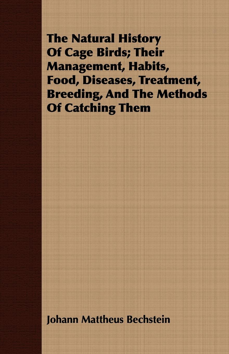 Johann Mattheus Bechstein The Natural History Of Cage Birds; Their Management, Habits, Food, Diseases, Treatment, Breeding, And The Methods Of Catching Them w langtry home treatment of the diseases of domesticated animals