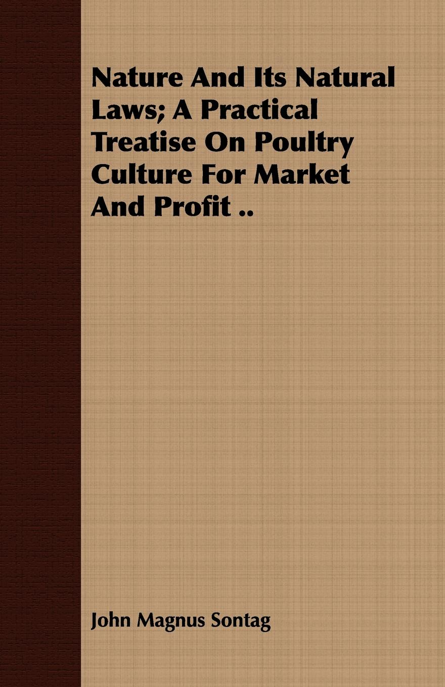 John Magnus Sontag Nature and Its Natural Laws; A Practical Treatise on Poultry Culture for Market Profit ..