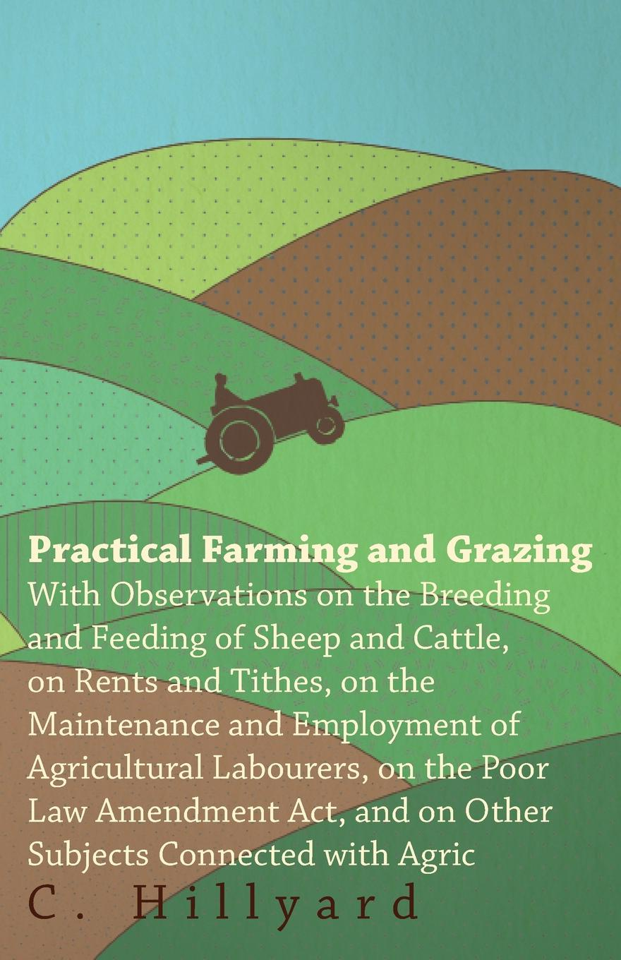 C. Hillyard Practical Farming And Grazing. With Observations On The Breeding And Feeding Of Sheep And Cattle, On Rents And Tithes, On The Maintenance And Employment Of Agricultural Labourers, On The Poor Law Amendment Act, And On Other Subjects Connected With... c a eggert elements of agriculture a treatise on professional farming