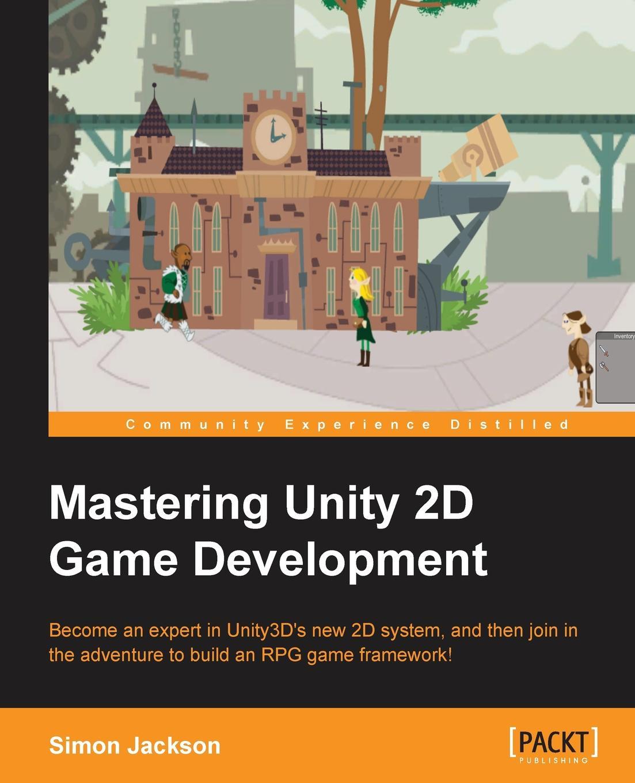 Simon Jackson Mastering Unity 2D Game Development miguel dequadros mastering ios game development
