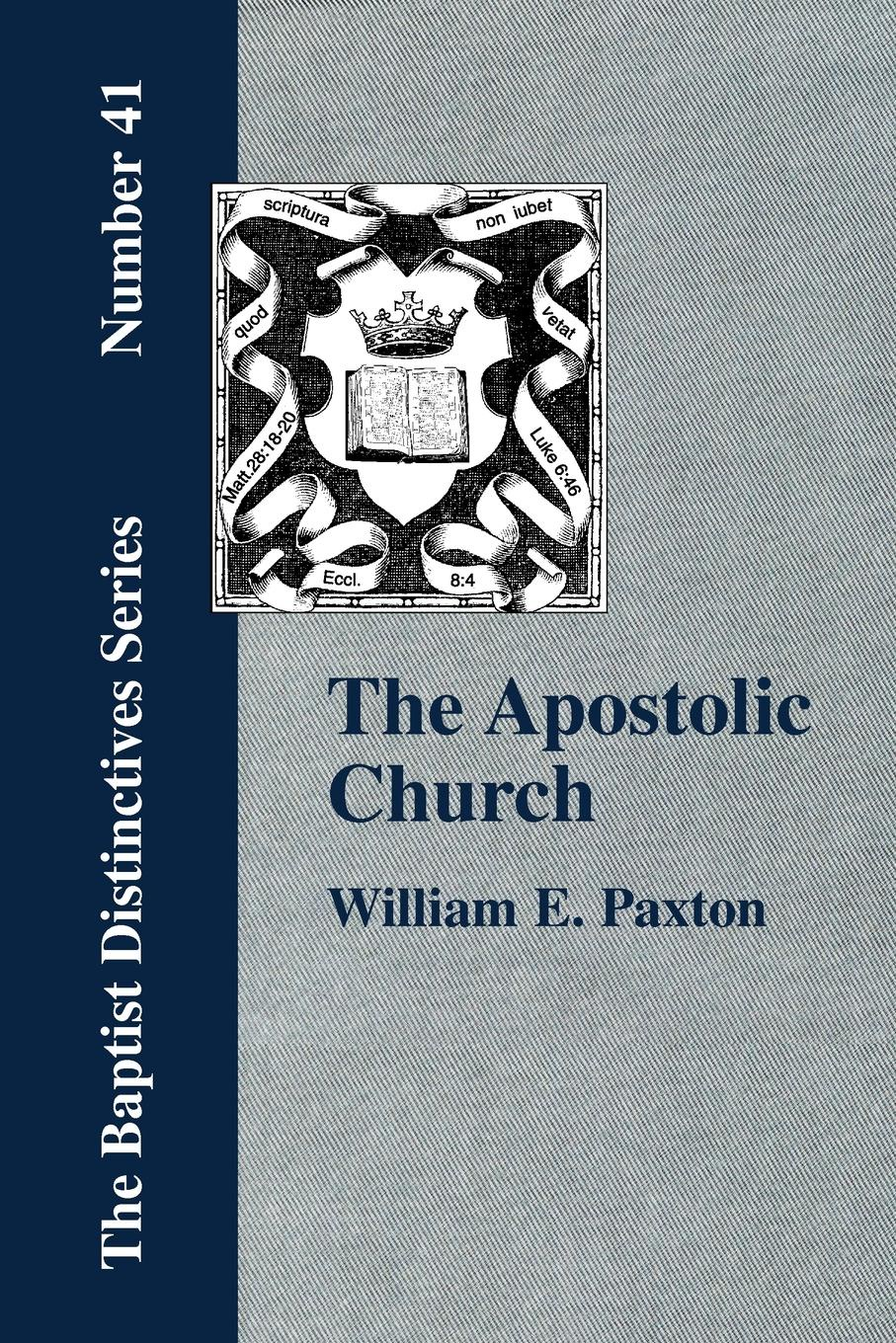 W. E. Paxton The Apostolic Church; Being an Inquiry into the Constitution and Polity of that Visible Organization Set Up by Jesus Christ and His Apostles william e arnal jesus and the village scribes