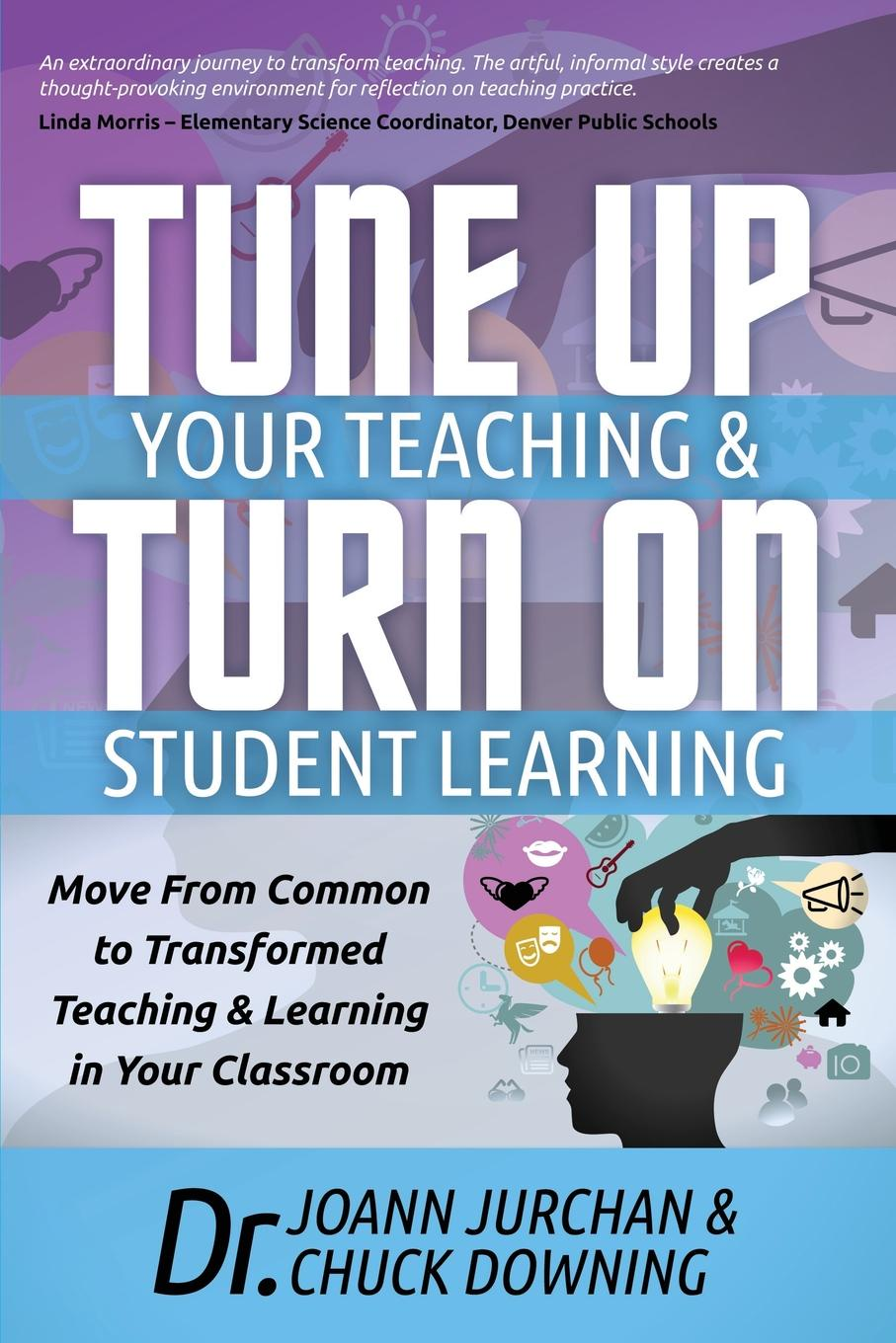 Joann Jurchan, Chuck Downing Tune Up Your Teaching and Turn on Student Learning. Move from Common to Transformed Learning in Classroom