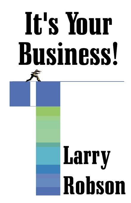Larry Robson Its Your Business!. Start a New Business, Expand or Move Up the Ladder Starting Right Now!